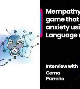 Mempathy - a serious game that helps with anxiety using Large Language models: Interview with Gema Parreño